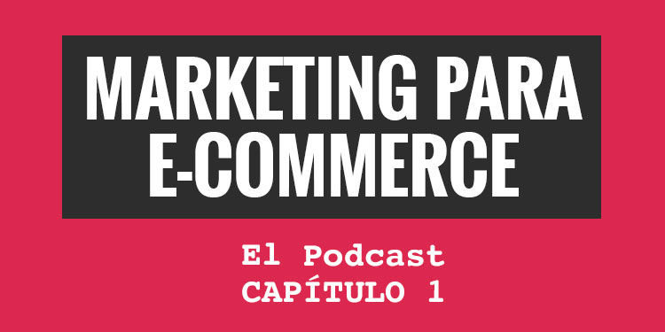 Marketing para eCommerce. El podcast. Capítulo 1