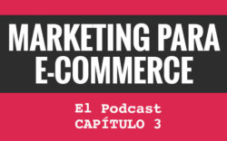 Marketing para eCommerce. El podcast. Capítulo 3