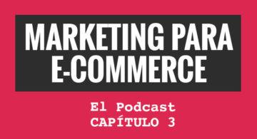Marketing para eCommerce. El podcast. Capítulo 3